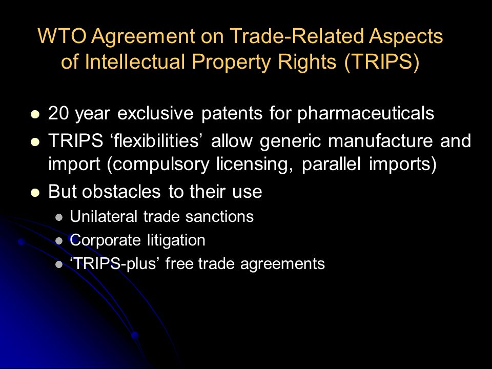20 year exclusive patents for pharmaceuticals TRIPS flexibilities allow generic manufacture and import (compulsory licensing, parallel imports) But ob