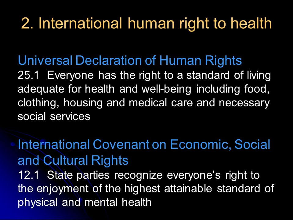 2. International human right to health Universal Declaration of Human Rights 25.1 Everyone has the right to a standard of living adequate for health a