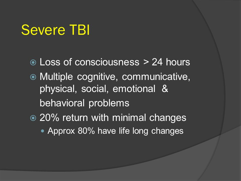 Severe TBI Loss of consciousness > 24 hours Multiple cognitive, communicative, physical, social, emotional & behavioral problems 20% return with minim
