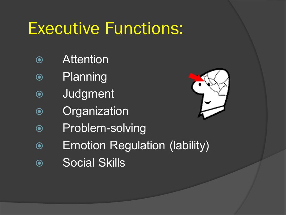 Executive Functions: Attention Planning Judgment Organization Problem-solving Emotion Regulation (lability) Social Skills