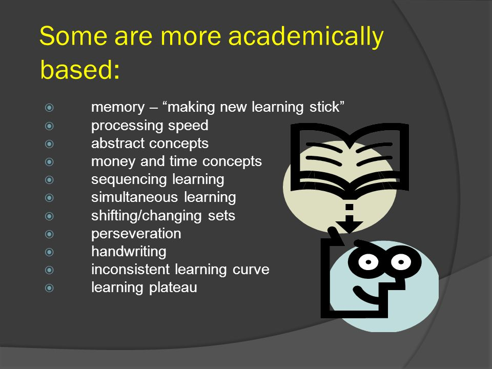 Some are more academically based: memory – making new learning stick processing speed abstract concepts money and time concepts sequencing learning si