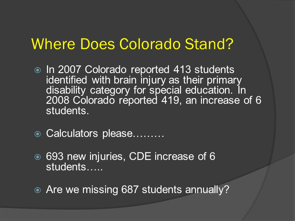 Where Does Colorado Stand? In 2007 Colorado reported 413 students identified with brain injury as their primary disability category for special educat