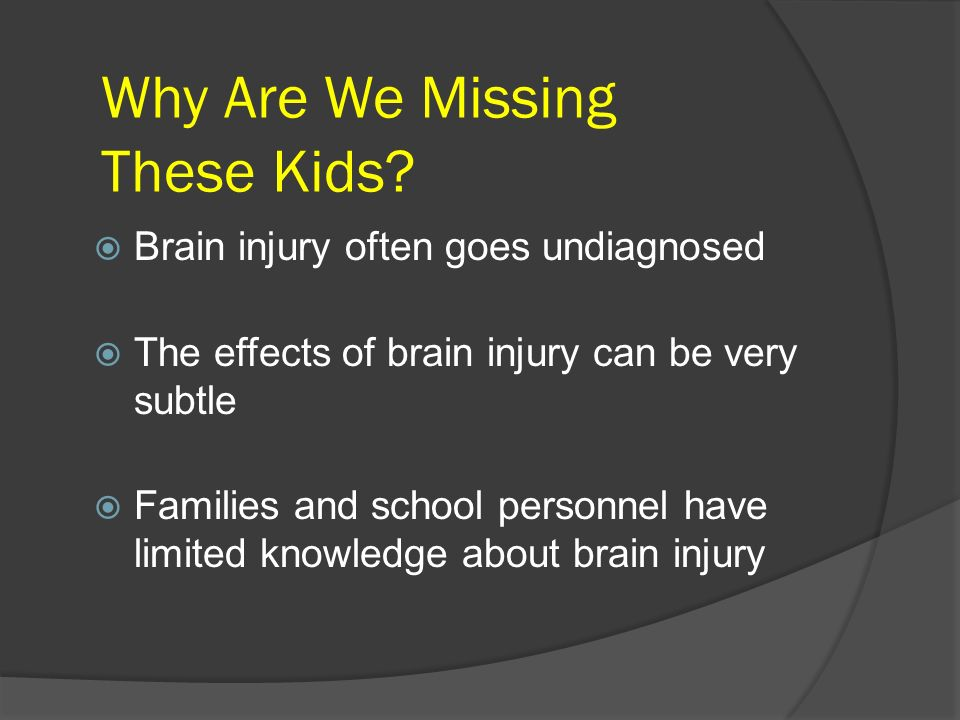 Why Are We Missing These Kids? Brain injury often goes undiagnosed The effects of brain injury can be very subtle Families and school personnel have l