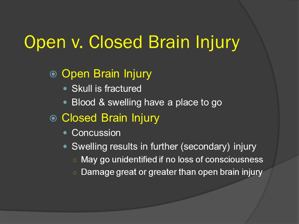 Open v. Closed Brain Injury Open Brain Injury Skull is fractured Blood & swelling have a place to go Closed Brain Injury Concussion Swelling results i