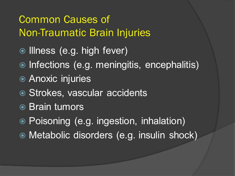 Common Causes of Non-Traumatic Brain Injuries Illness (e.g. high fever) Infections (e.g. meningitis, encephalitis) Anoxic injuries Strokes, vascular a