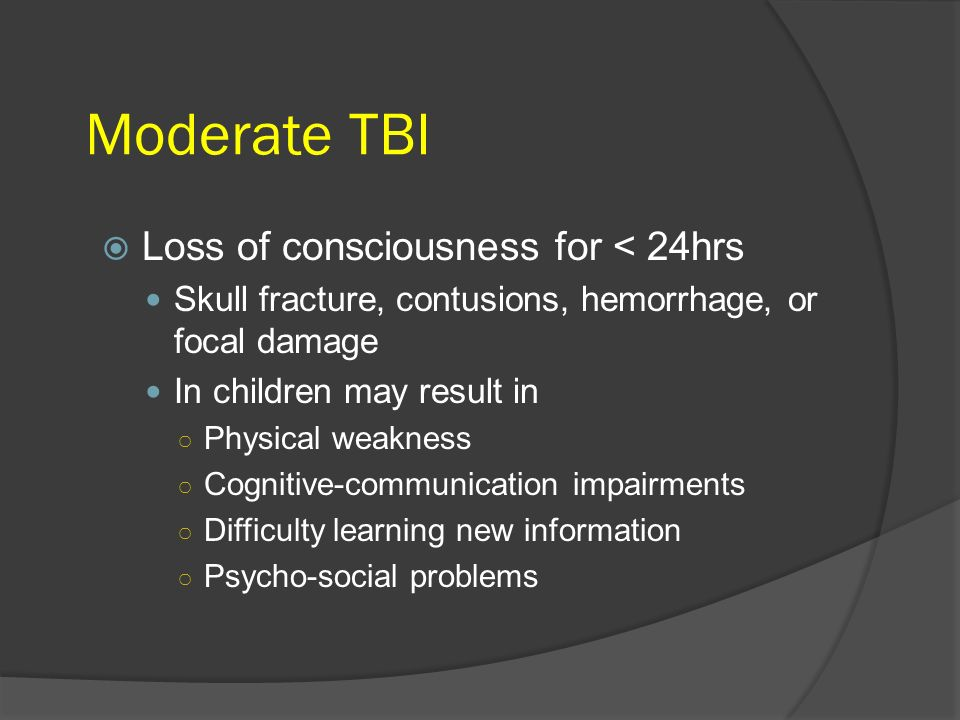 Moderate TBI Loss of consciousness for < 24hrs Skull fracture, contusions, hemorrhage, or focal damage In children may result in Physical weakness Cog