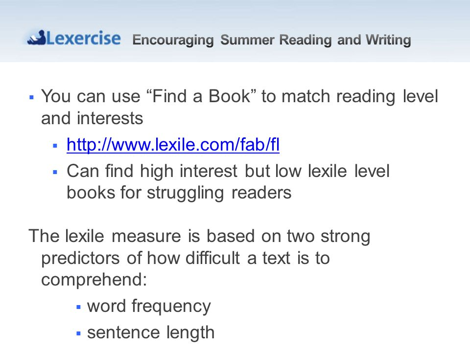 You can use Find a Book to match reading level and interests http://www.lexile.com/fab/fl Can find high interest but low lexile level books for struggling readers The lexile measure is based on two strong predictors of how difficult a text is to comprehend: word frequency sentence length