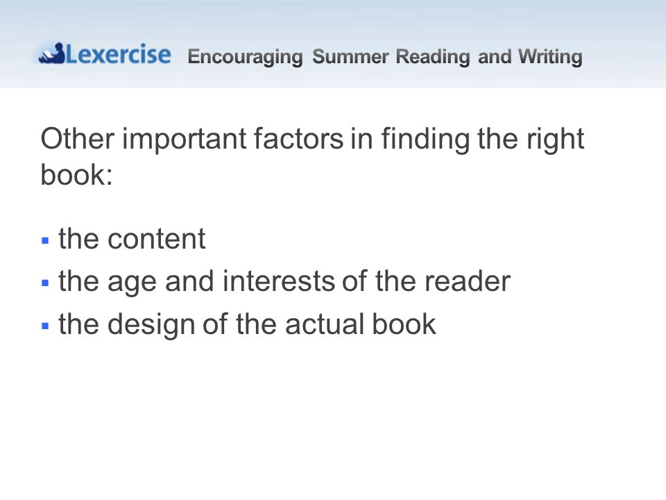Other important factors in finding the right book: the content the age and interests of the reader the design of the actual book