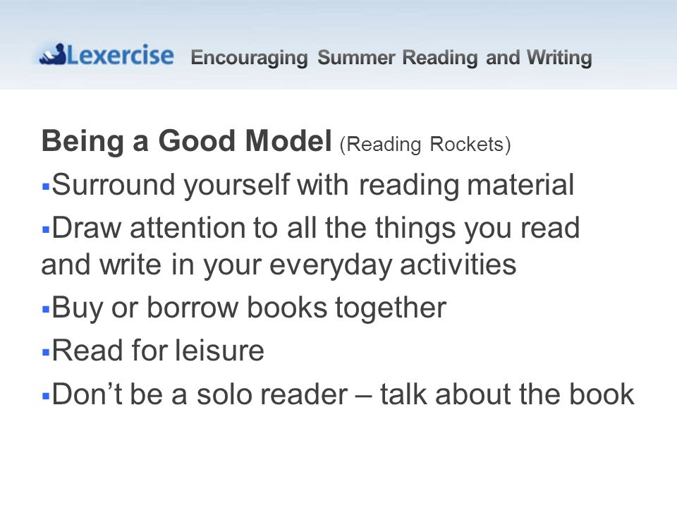 Being a Good Model (Reading Rockets) Surround yourself with reading material Draw attention to all the things you read and write in your everyday activities Buy or borrow books together Read for leisure Dont be a solo reader – talk about the book