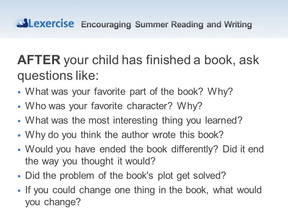 AFTER your child has finished a book, ask questions like: What was your favorite part of the book? Why? Who was your favorite character? Why? What was