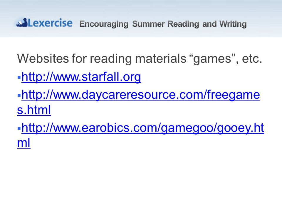 Websites for reading materials games, etc. http://www.starfall.org http://www.daycareresource.com/freegame s.html http://www.daycareresource.com/freeg