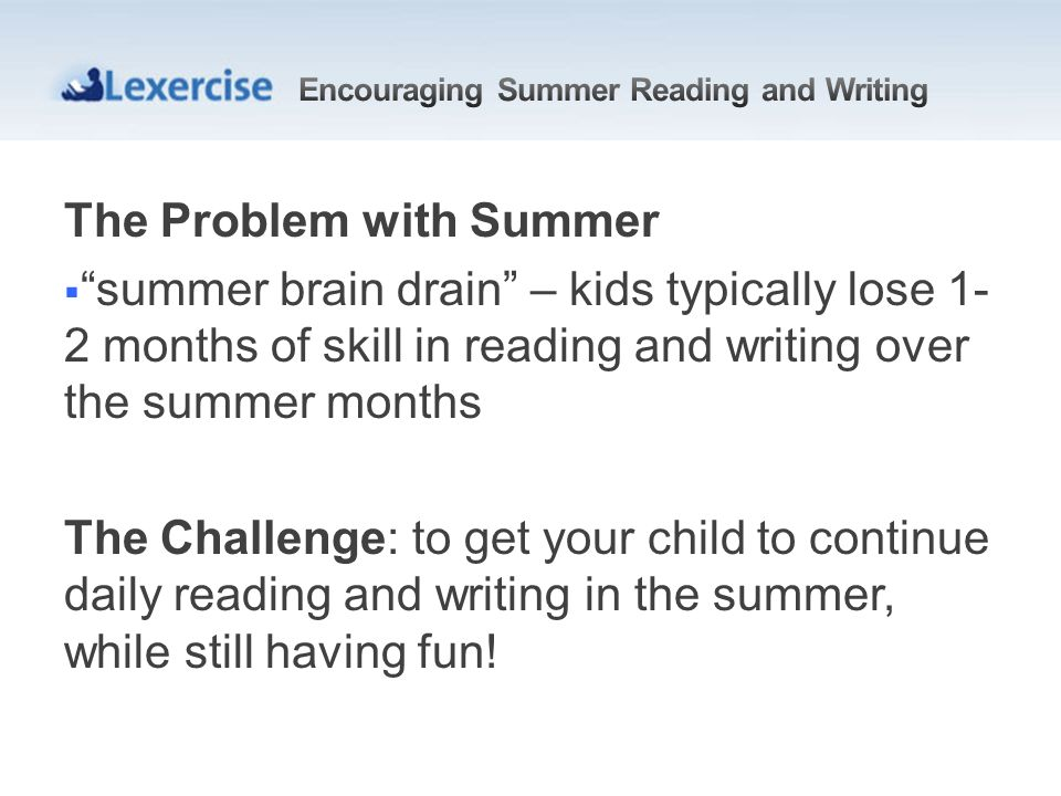 The Problem with Summer summer brain drain – kids typically lose 1- 2 months of skill in reading and writing over the summer months The Challenge: to get your child to continue daily reading and writing in the summer, while still having fun!