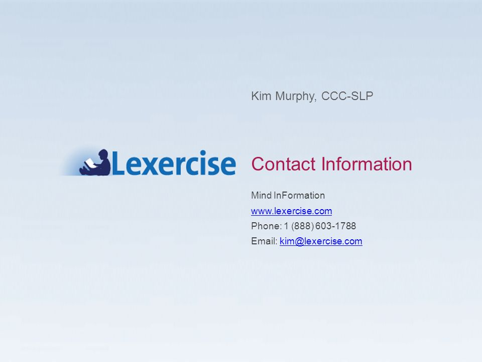 Contact Information Kim Murphy, CCC-SLP Mind InFormation www.lexercise.com Phone: 1 (888) 603-1788 Email: kim@lexercise.com