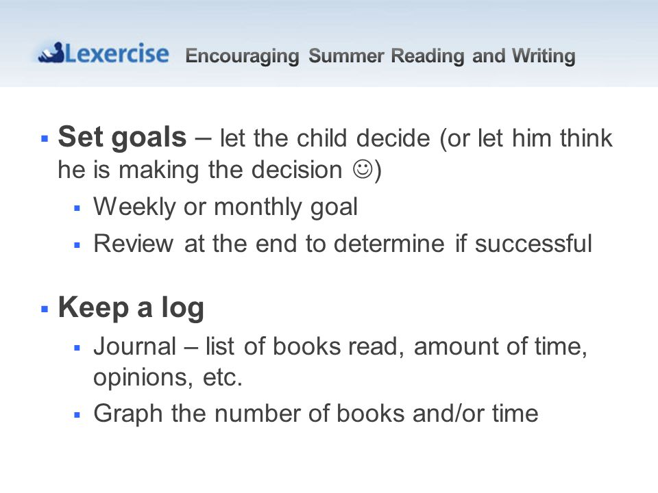 Set goals – let the child decide (or let him think he is making the decision ) Weekly or monthly goal Review at the end to determine if successful Keep a log Journal – list of books read, amount of time, opinions, etc.