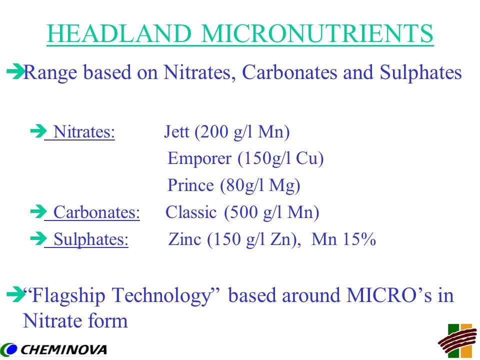 HEADLAND MICRONUTRIENTS èRange based on Nitrates, Carbonates and Sulphates è Nitrates: Jett (200 g/l Mn) Emporer (150g/l Cu) Prince (80g/l Mg) è Carbo