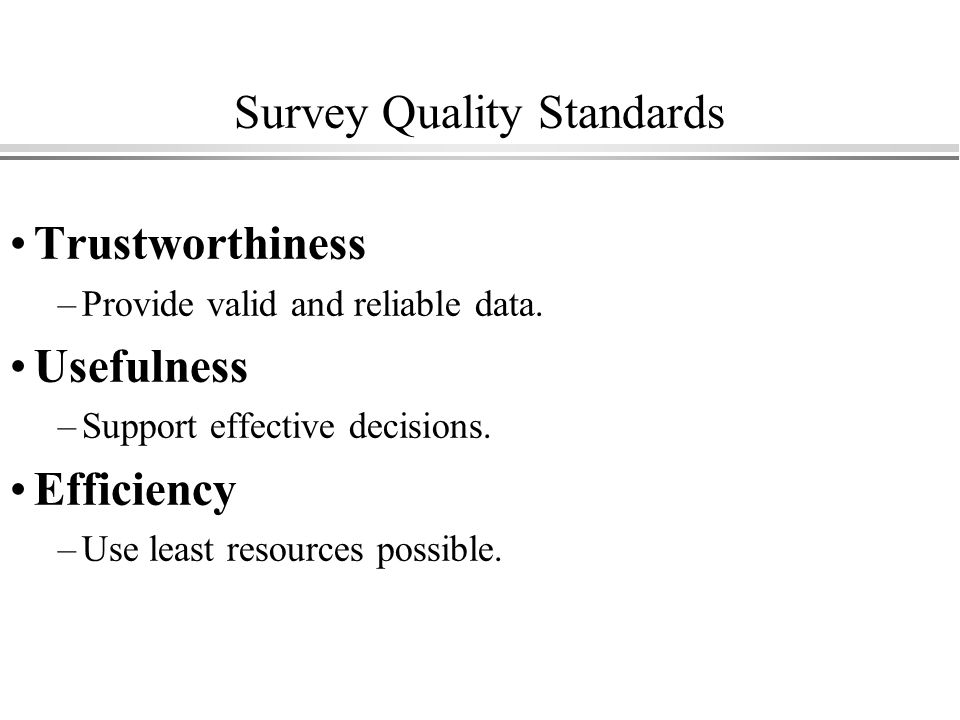 Survey Quality Standards Trustworthiness –Provide valid and reliable data.