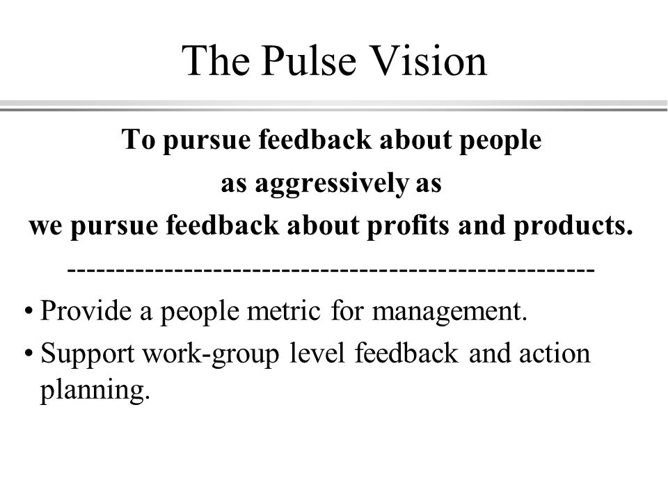 The Pulse Vision To pursue feedback about people as aggressively as we pursue feedback about profits and products.