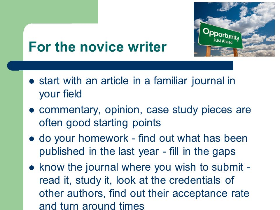 For the novice writer start with an article in a familiar journal in your field commentary, opinion, case study pieces are often good starting points do your homework - find out what has been published in the last year - fill in the gaps know the journal where you wish to submit - read it, study it, look at the credentials of other authors, find out their acceptance rate and turn around times
