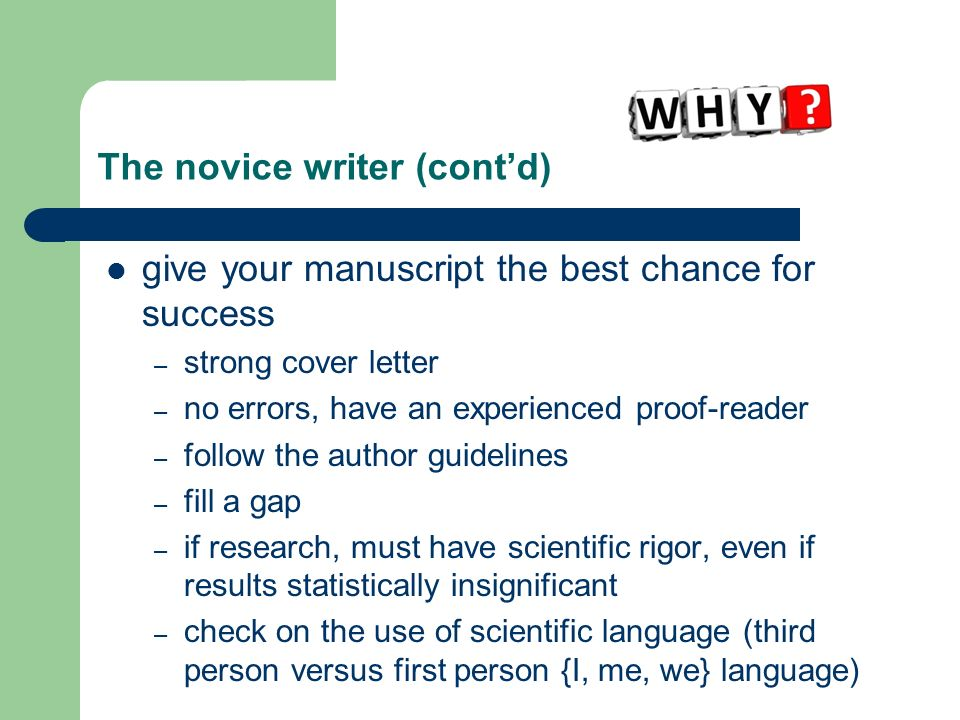 The novice writer (contd) give your manuscript the best chance for success – strong cover letter – no errors, have an experienced proof-reader – follow the author guidelines – fill a gap – if research, must have scientific rigor, even if results statistically insignificant – check on the use of scientific language (third person versus first person {I, me, we} language)