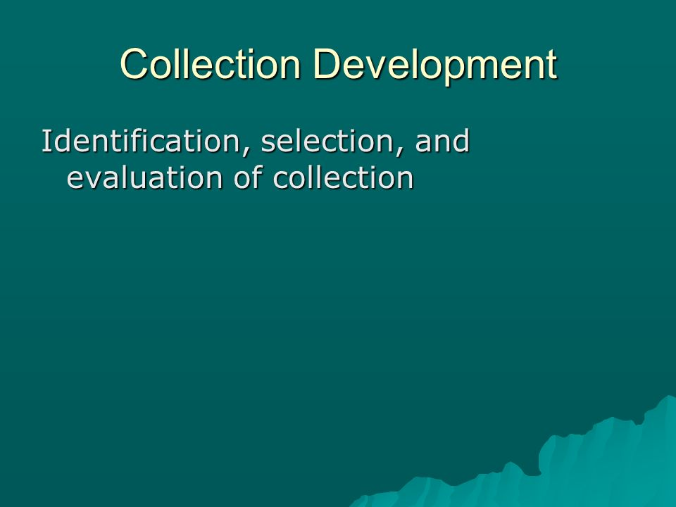 Collection Development Identification, selection, and evaluation of collection