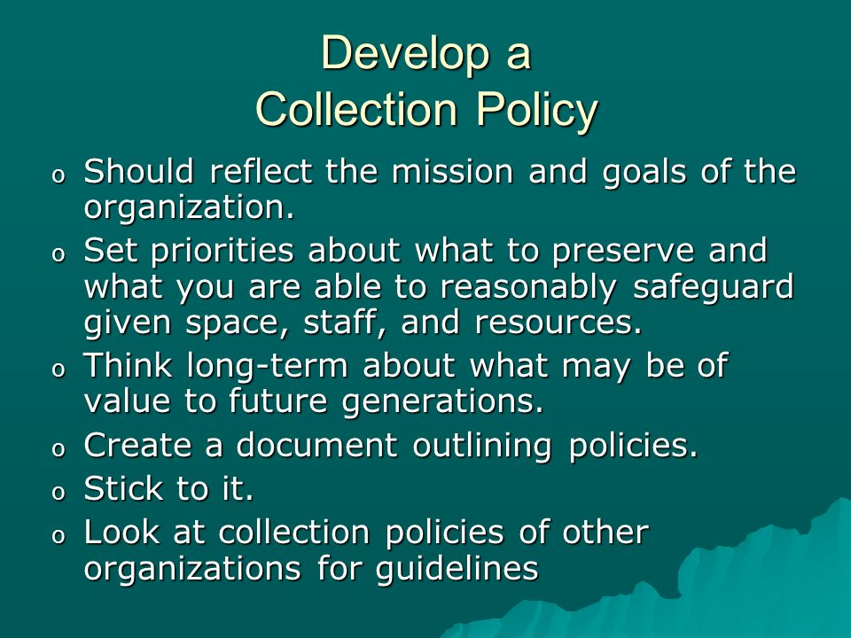 Develop a Collection Policy o Should reflect the mission and goals of the organization.