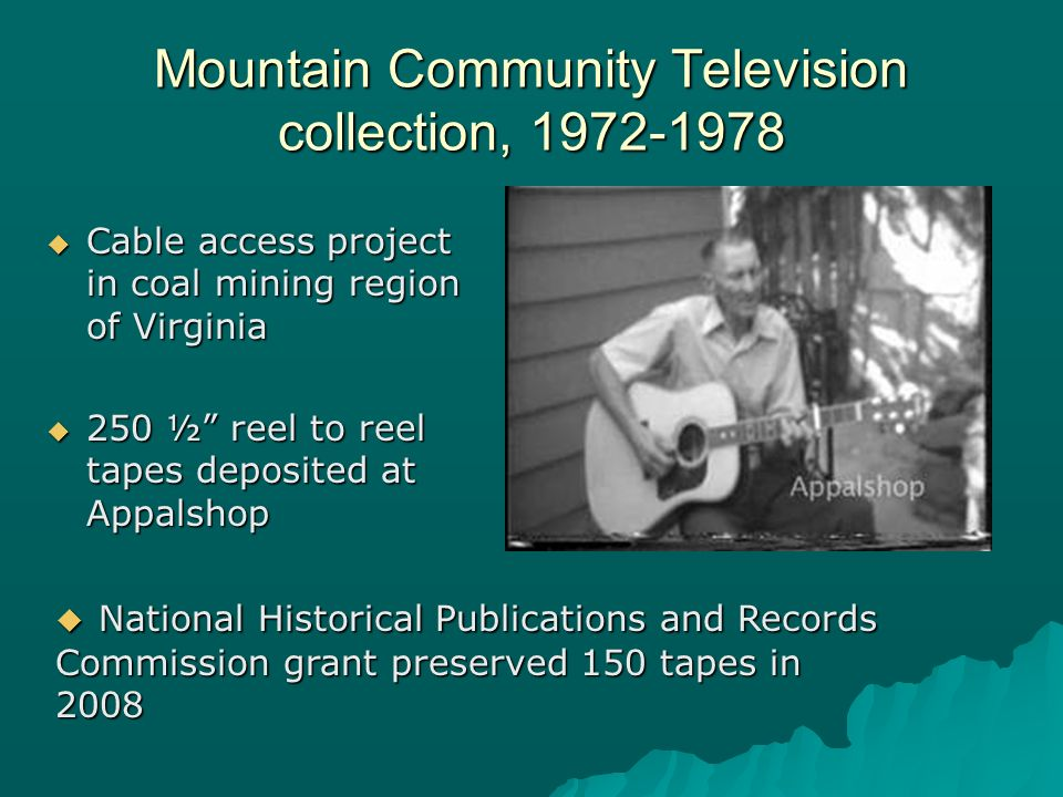 Cable access project in coal mining region of Virginia Cable access project in coal mining region of Virginia 250 ½ reel to reel tapes deposited at Appalshop 250 ½ reel to reel tapes deposited at Appalshop Mountain Community Television collection, 1972-1978 National Historical Publications and Records Commission grant preserved 150 tapes in 2008 National Historical Publications and Records Commission grant preserved 150 tapes in 2008