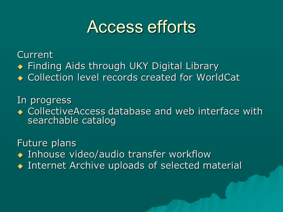 Access efforts Current Finding Aids through UKY Digital Library Finding Aids through UKY Digital Library Collection level records created for WorldCat Collection level records created for WorldCat In progress CollectiveAccess database and web interface with searchable catalog CollectiveAccess database and web interface with searchable catalog Future plans Inhouse video/audio transfer workflow Inhouse video/audio transfer workflow Internet Archive uploads of selected material Internet Archive uploads of selected material