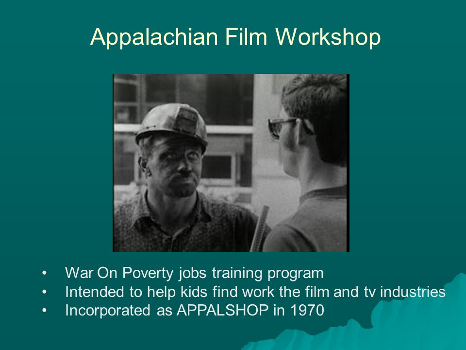 War On Poverty jobs training program Intended to help kids find work the film and tv industries Incorporated as APPALSHOP in 1970 Appalachian Film Workshop