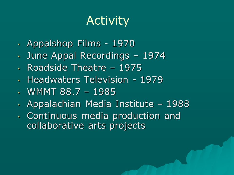 Appalshop Films - 1970 Appalshop Films - 1970 June Appal Recordings – 1974 June Appal Recordings – 1974 Roadside Theatre – 1975 Roadside Theatre – 1975 Headwaters Television - 1979 Headwaters Television - 1979 WMMT 88.7 – 1985 WMMT 88.7 – 1985 Appalachian Media Institute – 1988 Appalachian Media Institute – 1988 Continuous media production and collaborative arts projects Continuous media production and collaborative arts projects Activity