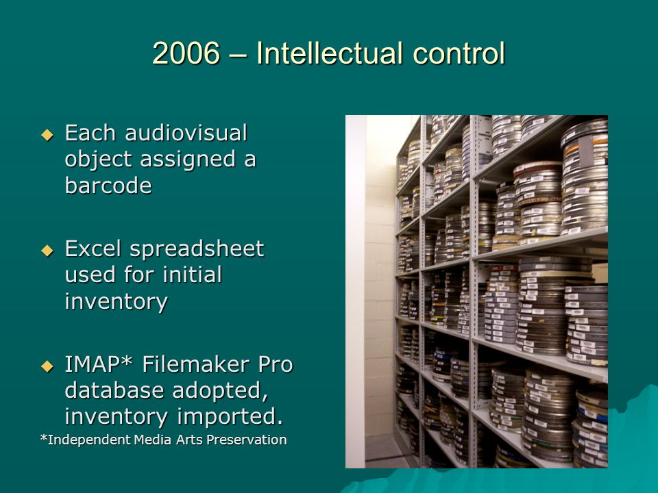 2006 – Intellectual control Each audiovisual object assigned a barcode Each audiovisual object assigned a barcode Excel spreadsheet used for initial inventory Excel spreadsheet used for initial inventory IMAP* Filemaker Pro database adopted, inventory imported.