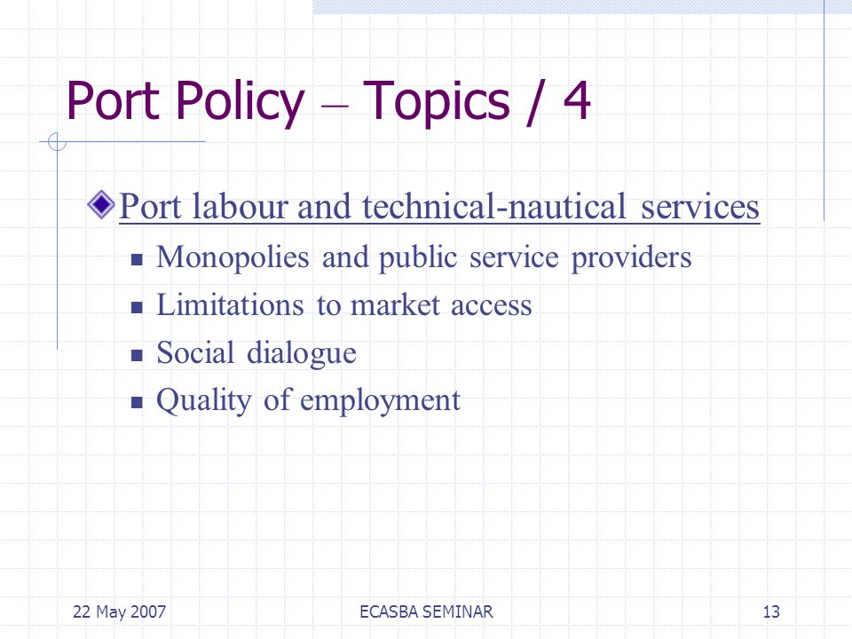 22 May 2007ECASBA SEMINAR13 Port Policy – Topics / 4 Port labour and technical-nautical services Monopolies and public service providers Limitations to market access Social dialogue Quality of employment