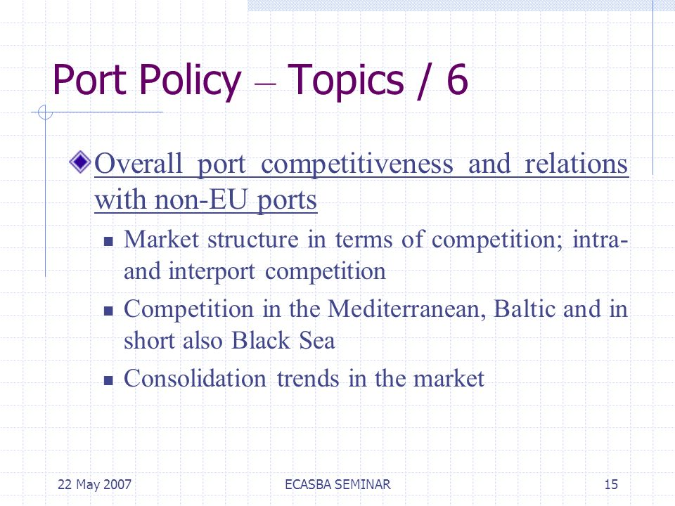 22 May 2007ECASBA SEMINAR15 Port Policy – Topics / 6 Overall port competitiveness and relations with non-EU ports Market structure in terms of competition; intra- and interport competition Competition in the Mediterranean, Baltic and in short also Black Sea Consolidation trends in the market