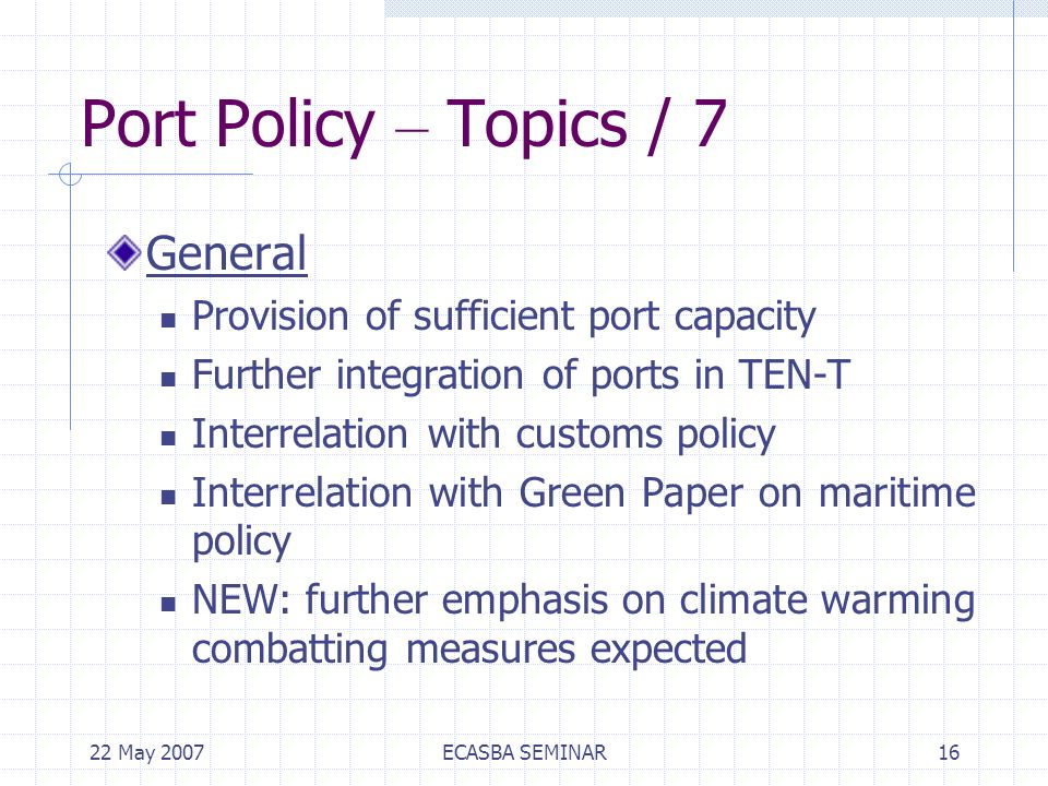 22 May 2007ECASBA SEMINAR16 Port Policy – Topics / 7 General Provision of sufficient port capacity Further integration of ports in TEN-T Interrelation with customs policy Interrelation with Green Paper on maritime policy NEW: further emphasis on climate warming combatting measures expected