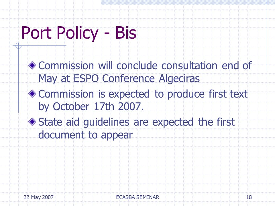 22 May 2007ECASBA SEMINAR18 Port Policy - Bis Commission will conclude consultation end of May at ESPO Conference Algeciras Commission is expected to produce first text by October 17th 2007.