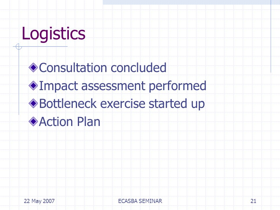 22 May 2007ECASBA SEMINAR21 Logistics Consultation concluded Impact assessment performed Bottleneck exercise started up Action Plan
