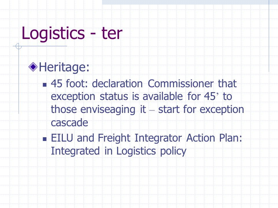 Logistics - ter Heritage: 45 foot: declaration Commissioner that exception status is available for 45 to those enviseaging it – start for exception cascade EILU and Freight Integrator Action Plan: Integrated in Logistics policy
