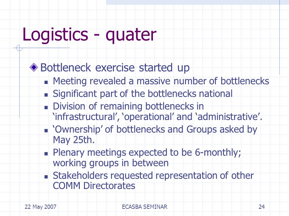 22 May 2007ECASBA SEMINAR24 Logistics - quater Bottleneck exercise started up Meeting revealed a massive number of bottlenecks Significant part of the bottlenecks national Division of remaining bottlenecks in infrastructural, operational and administrative.