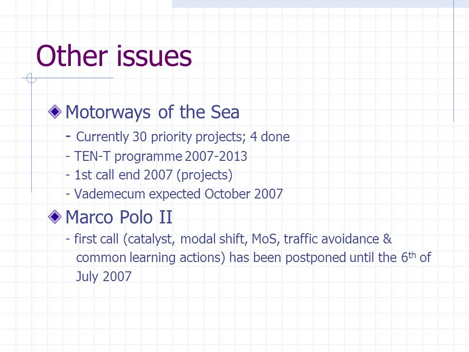 Other issues Motorways of the Sea - Currently 30 priority projects; 4 done - TEN-T programme 2007-2013 - 1st call end 2007 (projects) - Vademecum expected October 2007 Marco Polo II - first call (catalyst, modal shift, MoS, traffic avoidance & common learning actions) has been postponed until the 6 th of July 2007