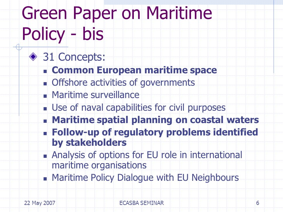 22 May 2007ECASBA SEMINAR6 Green Paper on Maritime Policy - bis 31 Concepts: Common European maritime space Offshore activities of governments Maritime surveillance Use of naval capabilities for civil purposes Maritime spatial planning on coastal waters Follow-up of regulatory problems identified by stakeholders Analysis of options for EU role in international maritime organisations Maritime Policy Dialogue with EU Neighbours