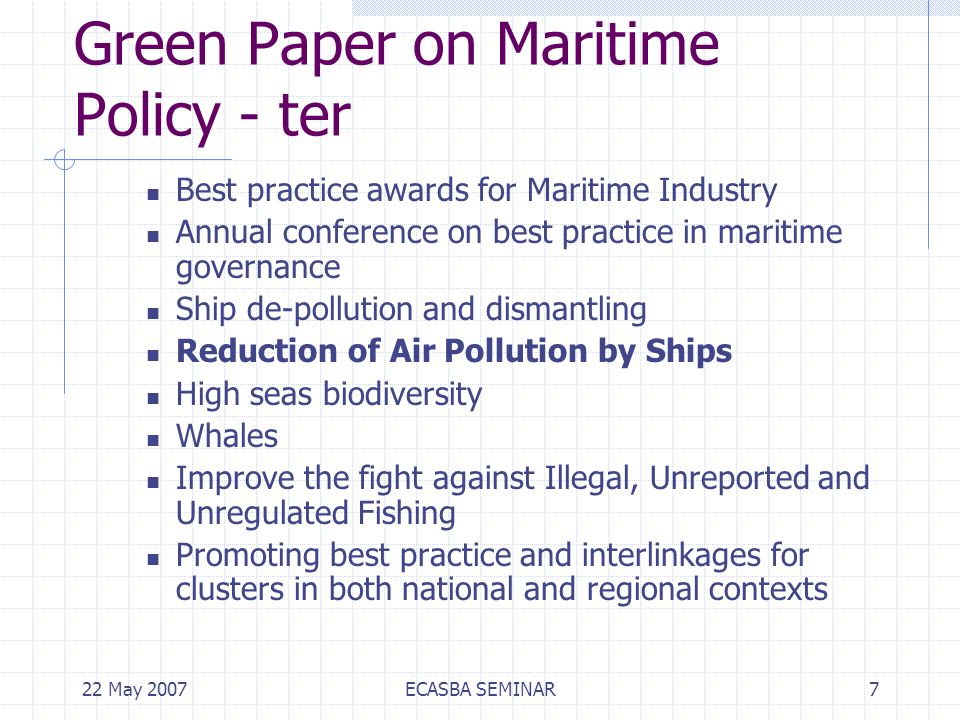 22 May 2007ECASBA SEMINAR7 Green Paper on Maritime Policy - ter Best practice awards for Maritime Industry Annual conference on best practice in maritime governance Ship de-pollution and dismantling Reduction of Air Pollution by Ships High seas biodiversity Whales Improve the fight against Illegal, Unreported and Unregulated Fishing Promoting best practice and interlinkages for clusters in both national and regional contexts