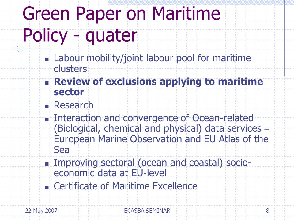 22 May 2007ECASBA SEMINAR8 Green Paper on Maritime Policy - quater Labour mobility/joint labour pool for maritime clusters Review of exclusions applying to maritime sector Research Interaction and convergence of Ocean-related (Biological, chemical and physical) data services – European Marine Observation and EU Atlas of the Sea Improving sectoral (ocean and coastal) socio- economic data at EU-level Certificate of Maritime Excellence