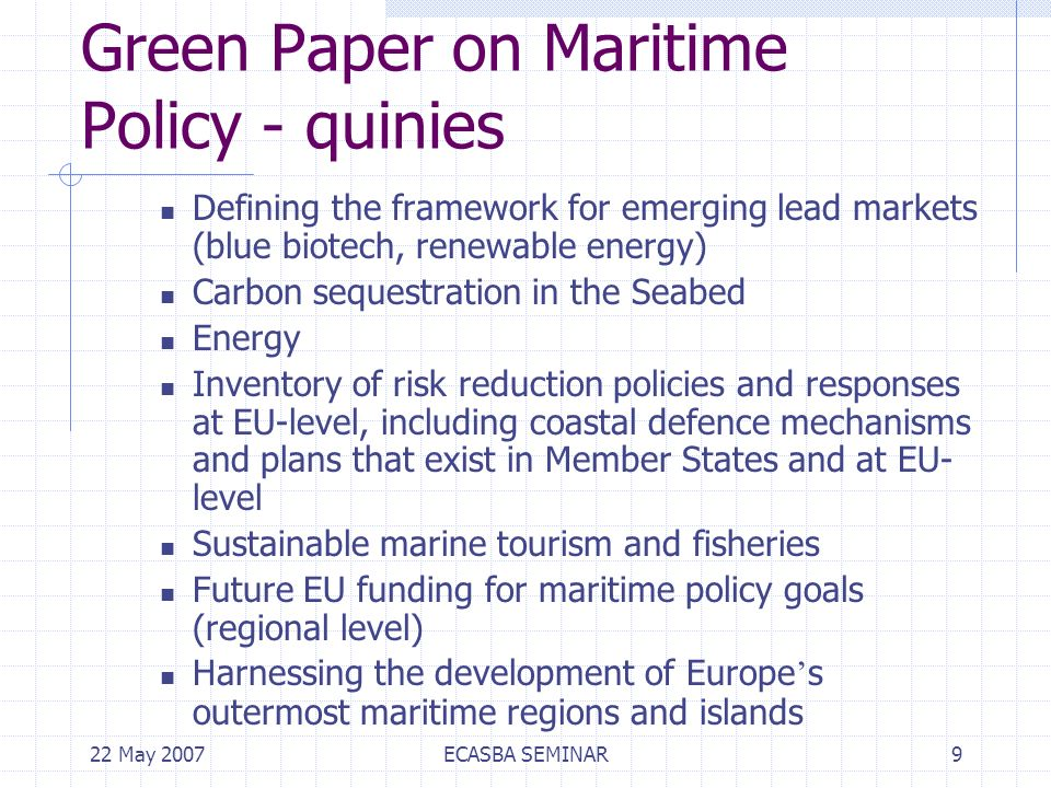 22 May 2007ECASBA SEMINAR9 Green Paper on Maritime Policy - quinies Defining the framework for emerging lead markets (blue biotech, renewable energy) Carbon sequestration in the Seabed Energy Inventory of risk reduction policies and responses at EU-level, including coastal defence mechanisms and plans that exist in Member States and at EU- level Sustainable marine tourism and fisheries Future EU funding for maritime policy goals (regional level) Harnessing the development of Europe s outermost maritime regions and islands