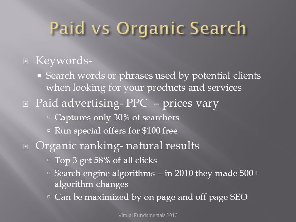 Keywords- Search words or phrases used by potential clients when looking for your products and services Paid advertising- PPC – prices vary Captures only 30% of searchers Run special offers for $100 free Organic ranking- natural results Top 3 get 58% of all clicks Search engine algorithms – in 2010 they made 500+ algorithm changes Can be maximized by on page and off page SEO Virtual Fundamentals 2013