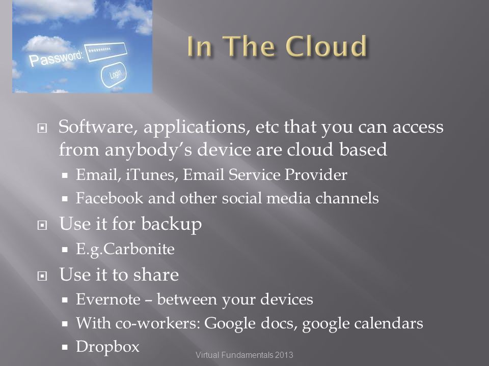 Software, applications, etc that you can access from anybodys device are cloud based  , iTunes,  Service Provider Facebook and other social media channels Use it for backup E.g.Carbonite Use it to share Evernote – between your devices With co-workers: Google docs, google calendars Dropbox Virtual Fundamentals 2013