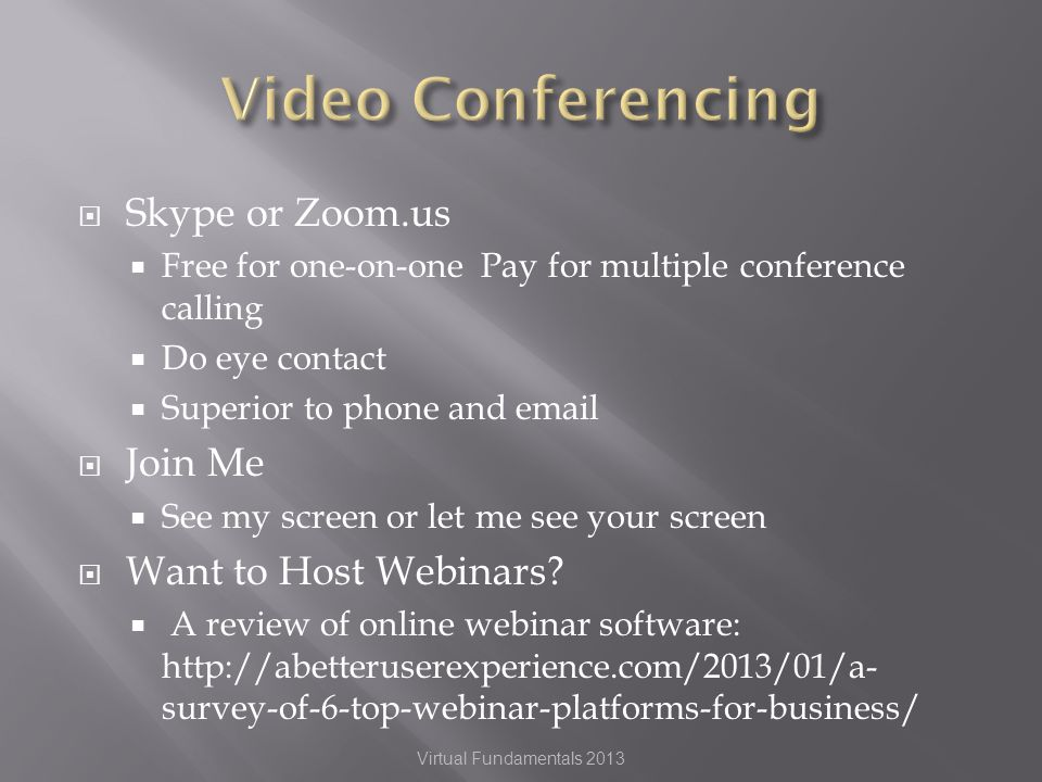 Skype or Zoom.us Free for one-on-one Pay for multiple conference calling Do eye contact Superior to phone and  Join Me See my screen or let me see your screen Want to Host Webinars.