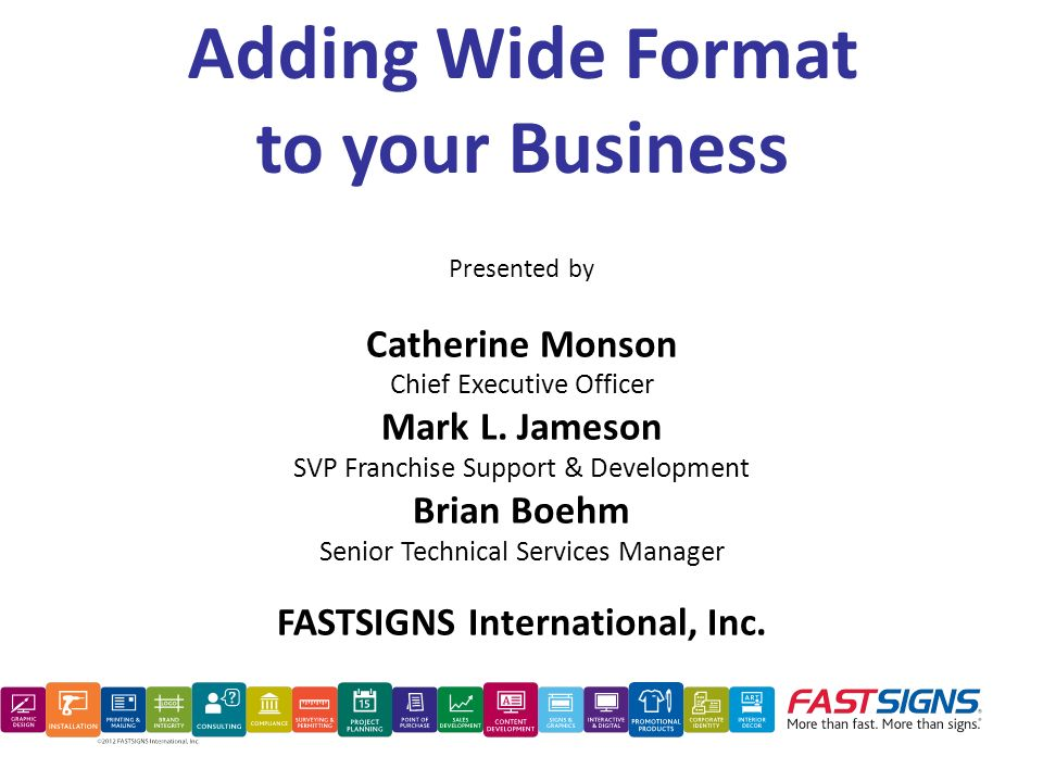 Adding Wide Format to your Business Presented by Catherine Monson Chief Executive Officer Mark L. Jameson SVP Franchise Support & Development Brian Bo