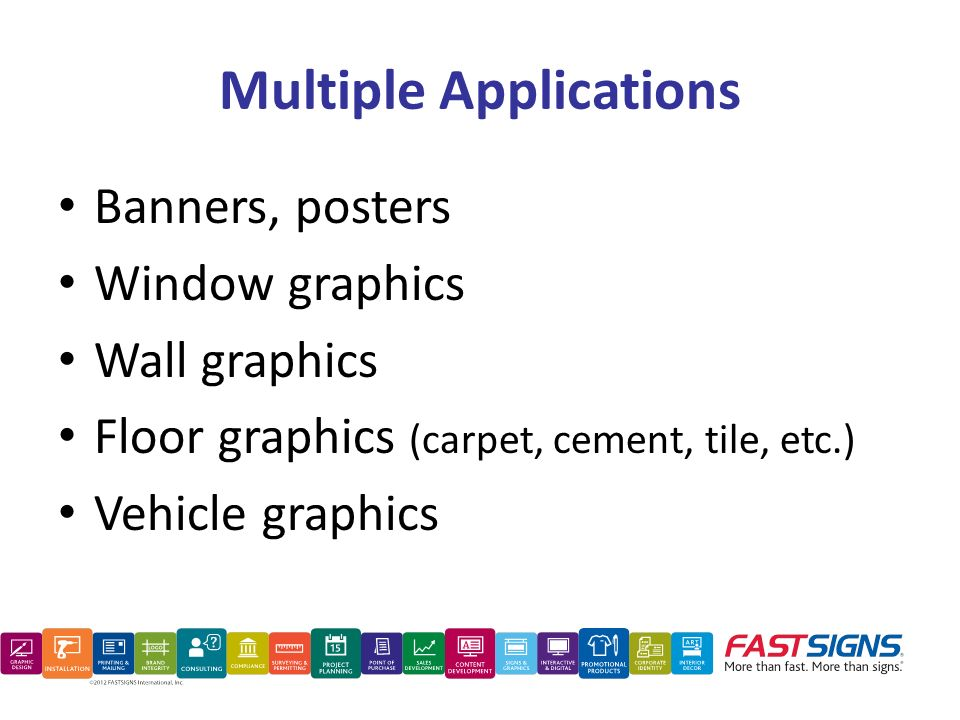 Multiple Applications Banners, posters Window graphics Wall graphics Floor graphics (carpet, cement, tile, etc.) Vehicle graphics