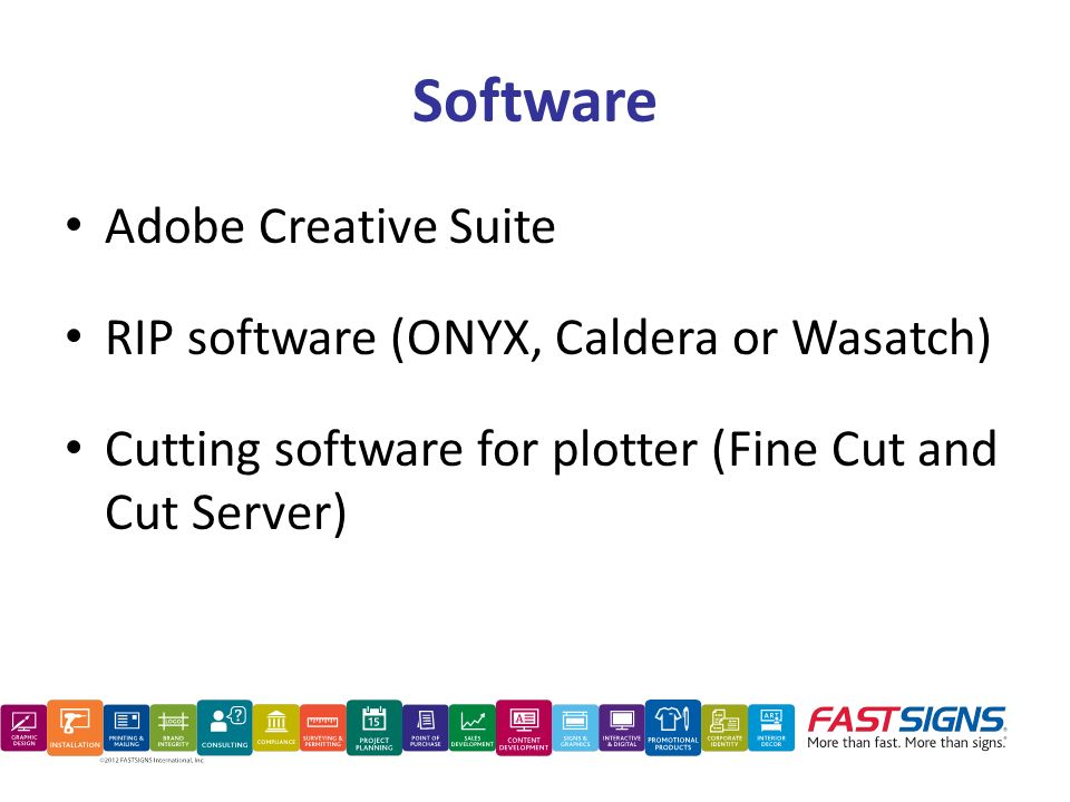 Software Adobe Creative Suite RIP software (ONYX, Caldera or Wasatch) Cutting software for plotter (Fine Cut and Cut Server)