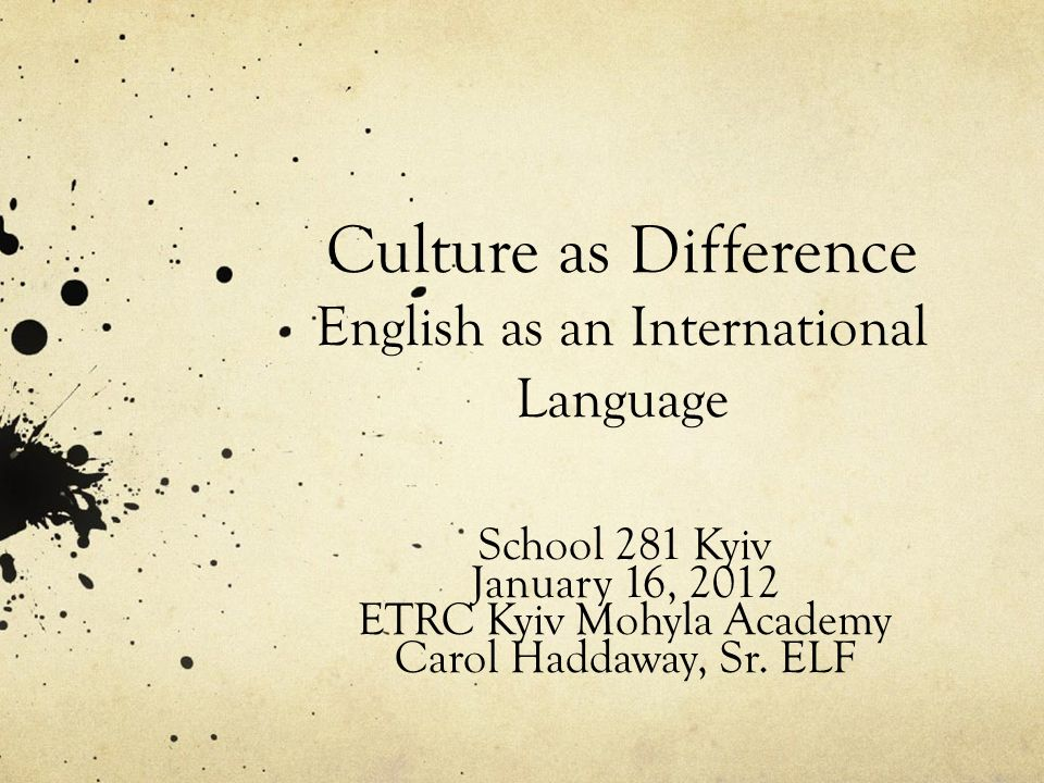 Culture as Difference English as an International Language School 281 Kyiv January 16, 2012 ETRC Kyiv Mohyla Academy Carol Haddaway, Sr.