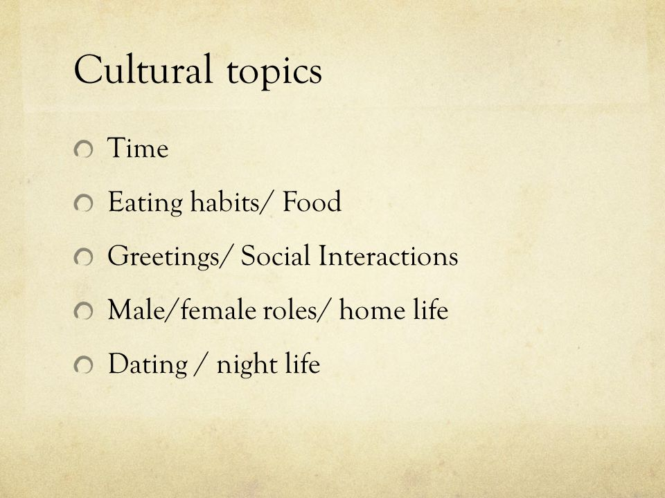 Cultural topics Time Eating habits/ Food Greetings/ Social Interactions Male/female roles/ home life Dating / night life